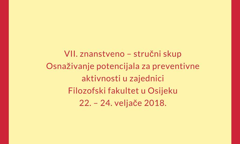 VII. znanstveno – stručni skupOsnaživanje potencijala za preventivne aktivnosti u zajedniciFilozofski fakultet u Osijeku22. – 24. veljače 2018.